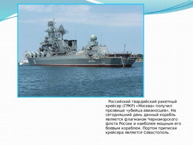 Российский гвардейский ракетный крейсер (ГРКР) «Москва» получил прозвище «убийца авианосцев». На сегодняшний день данный корабль является флагманом Черноморского флота России и наиболее мощным его боевым кораблем. Портом приписки крейсера является Севастополь.