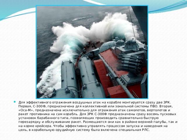 Для эффективного отражения воздушных атак на корабле монтируется сразу две ЗРК. Первая, С-300Ф, предназначена для коллективной или зональной системы ПВО. Вторая, «Оса-М», предназначена исключительно для отражения атак самолетов, вертолетов и ракет противника на сам корабль. Для ЗРК С-300Ф предназначены сразу восемь пусковых установок барабанного типа, позволяющих производить сравнительно быструю перезарядку и обслуживание ракет. Размещаются они как в районе верхней палубы, так и на корме крейсера. Чтобы эффективно управлять процессом запуска и наведения на цель, в корабельную орудийную систему была включена специальная РЛС.