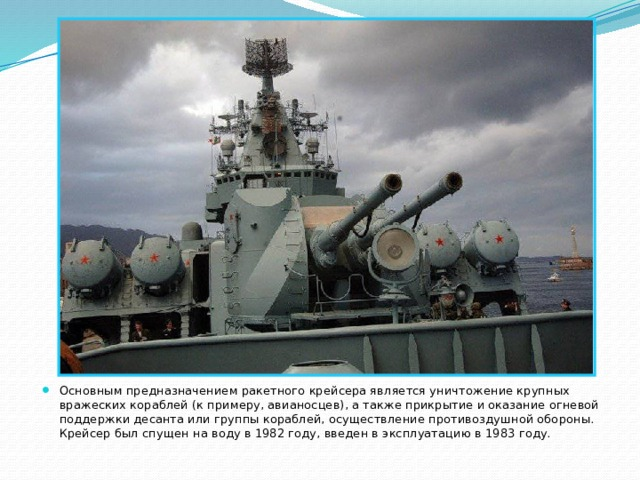 Основным предназначением ракетного крейсера является уничтожение крупных вражеских кораблей (к примеру, авианосцев), а также прикрытие и оказание огневой поддержки десанта или группы кораблей, осуществление противоздушной обороны. Крейсер был спущен на воду в 1982 году, введен в эксплуатацию в 1983 году.