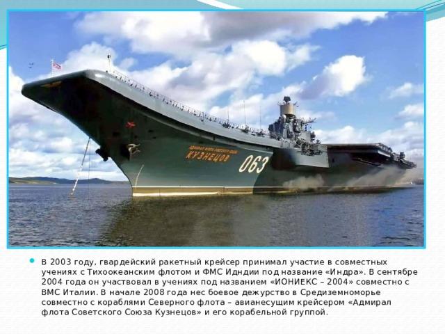 В 2003 году, гвардейский ракетный крейсер принимал участие в совместных учениях с Тихоокеанским флотом и ФМС Идндии под название «Индра». В сентябре 2004 года он участвовал в учениях под названием «ИОНИЕКС – 2004» совместно с ВМС Италии. В начале 2008 года нес боевое дежурство в Средиземноморье совместно с кораблями Северного флота – авианесущим крейсером «Адмирал флота Советского Союза Кузнецов» и его корабельной группой.