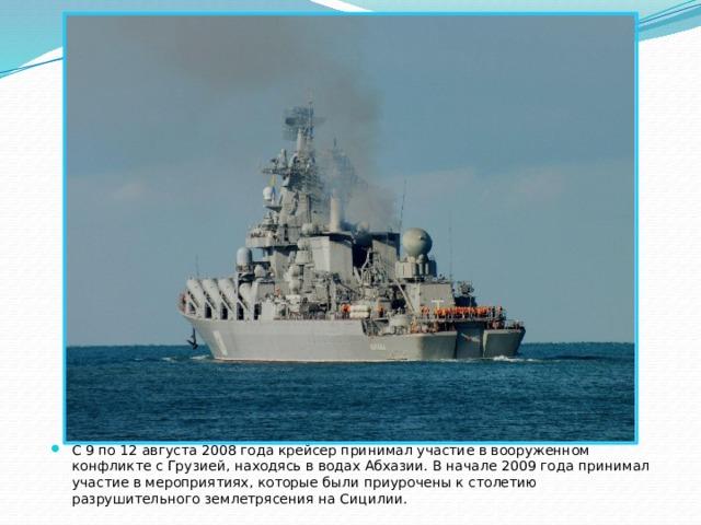 С 9 по 12 августа 2008 года крейсер принимал участие в вооруженном конфликте с Грузией, находясь в водах Абхазии. В начале 2009 года принимал участие в мероприятиях, которые были приурочены к столетию разрушительного землетрясения на Сицилии.