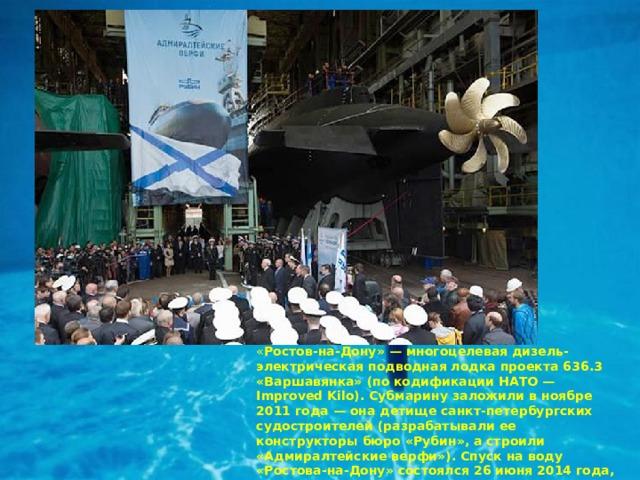 « Ростов-на-Дону» — многоцелевая дизель-электрическая подводная лодка проекта 636.3 «Варшавянка» (по кодификации НАТО — Improved Kilo). Субмарину заложили в ноябре 2011 года — она детище санкт-петербургских судостроителей (разрабатывали ее конструкторы бюро «Рубин», а строили «Адмиралтейские верфи»). Спуск на воду «Ростова-на-Дону» состоялся 26 июня 2014 года, а 30 декабря того же года субмарину передали флоту.