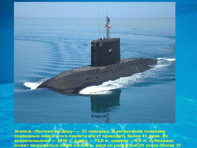 Экипаж «Ростова-на-Дону» — 52 человека. В автономном плавании подводные лодки этого проекта могут проводить более 45 дней. Их водоизмещение — 3950 т, длина — 73,8 м, ширина — 9,9 м. Субмарина может погружаться почти на 300 м, идти со скоростью 20 узлов (более 37 км/ч).