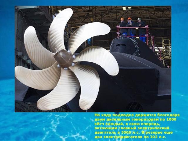 На ходу подлодка держится благодаря двум дизельным генераторам по 1000 кВтч каждый, в свою очередь, питающим главный электрический двигатель в 5500 л.с. В резерве еще два электродвигателя по 102 л.с.