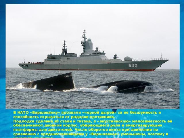 В НАТО «Варшавянку» прозвали «черной дырой» за ее бесшумность и способность скрываться от радаров противника. Подлодка сделана из стали и титана, а «акустическую» малозаметность ей обеспечивают двойной корпус, убирающиеся рули и амортизирующие платформы для двигателей. Число оборотов винта при движении по сравнению с предшественницами у «Варшавянок» уменьшены, поэтому и шумность снижена.