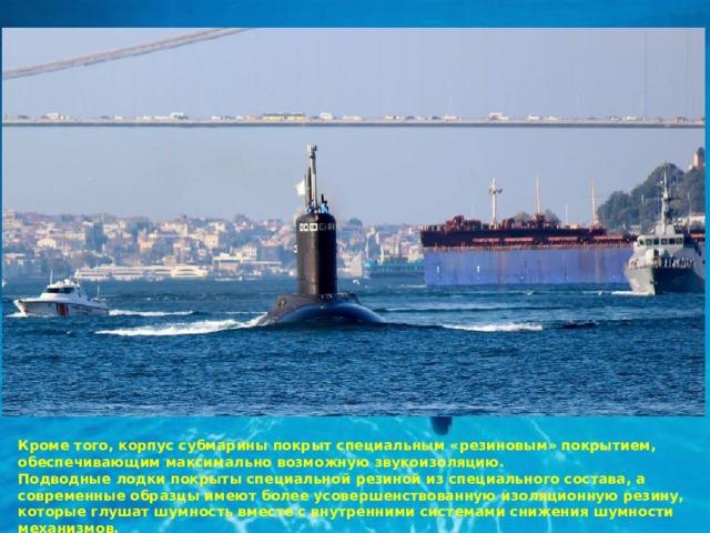 Кроме того, корпус субмарины покрыт специальным «резиновым» покрытием, обеспечивающим максимально возможную звукоизоляцию. Подводные лодки покрыты специальной резиной из специального состава, а современные образцы имеют более усовершенствованную изоляционную резину, которые глушат шумность вместе с внутренними системами снижения шумности механизмов.