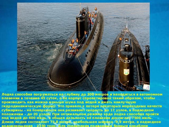 Лодка способна погружаться на глубину до 300 метров и находиться в автономном плавании в течение 45 суток, а ее корпус спроектирован таким образом, чтобы производить как можно меньше шума под водой и иметь наилучшую гидродинамическую форму. Это привело к потере некоторых мореходных качеств субмарины – на поверхности она развивает скорость до 17 узлов, в подводном положении – до 20 узлов. При оптимальном режиме хода лодка способна пройти под водой до 400 миль, а общая дальность ее плавания достигает 7500 миль. Длина лодки составляет 73,8 метра, наибольшая ширина –9,9 метра, а надводное водоизмещение – 2350 тонн. Для управления подводным боевым кораблем необходим экипаж численностью 52 человека.