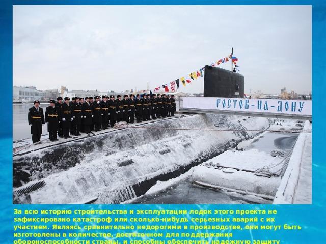 За всю историю строительства и эксплуатации лодок этого проекта не зафиксировано катастроф или сколько-нибудь серьезных аварий с их участием. Являясь сравнительно недорогими в производстве, они могут быть изготовлены в количестве, достаточном для поддержания обороноспособности страны, и способны обеспечить надежную защиту морских рубежей.