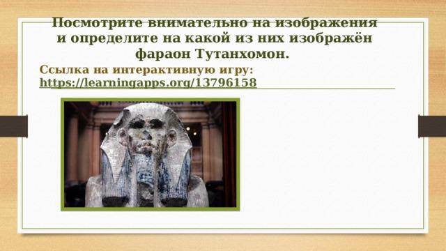 Посмотрите внимательно на изображения и определите на какой из них изображён фараон Тутанхомон. Ссылка на интерактивную игру: https://learningapps.org/13796158