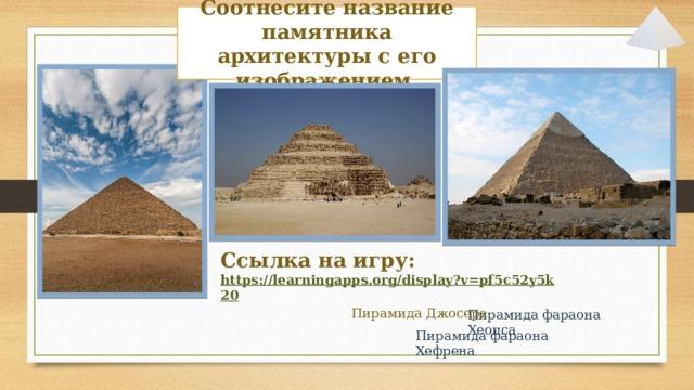Соотнесите название памятника архитектуры с его изображением. Ссылка на игру: https://learningapps.org/display?v=pf5c52y5k20 Пирамида Джосера Пирамида фараона Хеопса Пирамида фараона Хефрена