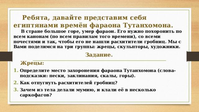 Ребята, давайте представим себя египтянами времён фараона Тутанхомона.  В стране большое горе, умер фараон. Его нужно похоронить по всем канонам (по всем правилам того времени), со всеми почестями и так, чтобы его не нашли расхитители гробниц. Мы с Вами поделимся на три группы: жрецы, скульпторы, художники. Задание.  Жрецы: Определите место захоронения фараона Тутанхомона (слова-подсказки: пески, заклинания, скалы, горы). Как отпугнуть расхитителей гробниц? Зачем из тела делали мумию, и клали её в несколько саркофагов?