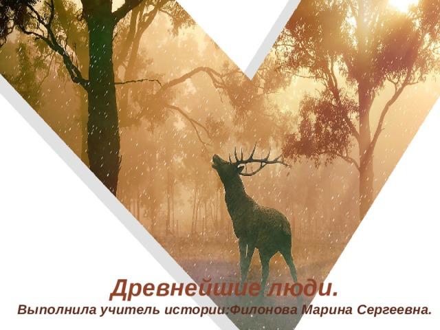 Древнейшие люди.  Выполнила учитель истории:Филонова Марина Сергеевна.