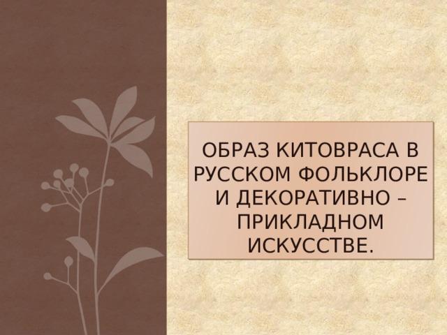 Образ Китовраса в русском фольклоре и декоративно – прикладном искусстве.