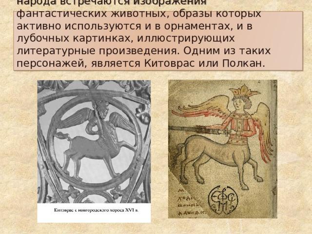 В декоративно – прикладном искусстве русского народа встречаются изображения фантастических животных, образы которых активно используются и в орнаментах, и в лубочных картинках, иллюстрирующих литературные произведения. Одним из таких персонажей, является Китоврас или Полкан.