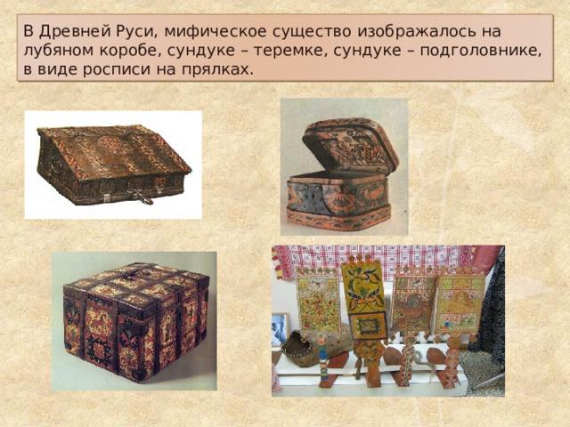 В Древней Руси, мифическое существо изображалось на лубяном коробе, сундуке – теремке, сундуке – подголовнике, в виде росписи на прялках.