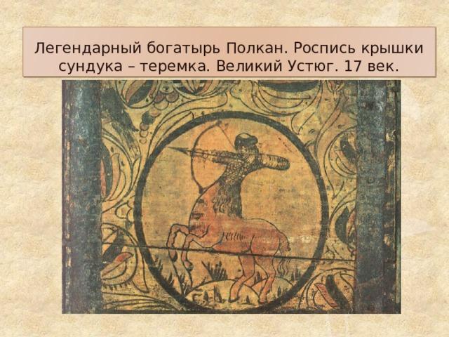 Легендарный богатырь Полкан. Роспись крышки сундука – теремка. Великий Устюг. 17 век.