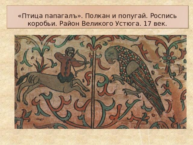 «Птица папагалъ». Полкан и попугай. Роспись коробьи. Район Великого Устюга. 17 век.