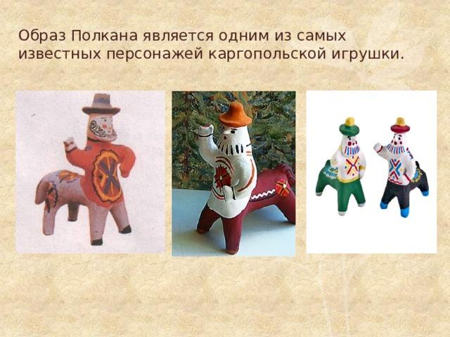 Образ Полкана является одним из самых известных персонажей каргопольской игрушки.