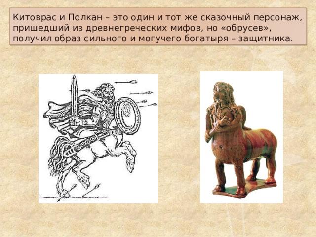 Китоврас и Полкан – это один и тот же сказочный персонаж, пришедший из древнегреческих мифов, но «обрусев», получил образ сильного и могучего богатыря – защитника.