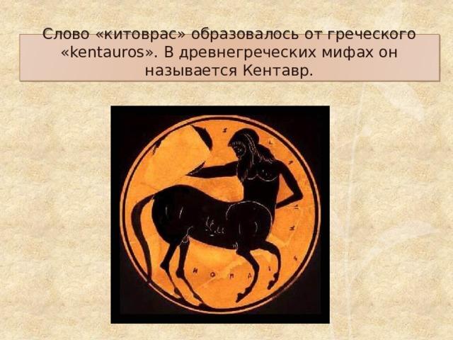 Слово «китоврас» образовалось от греческого «kentauros». В древнегреческих мифах он называется Кентавр.