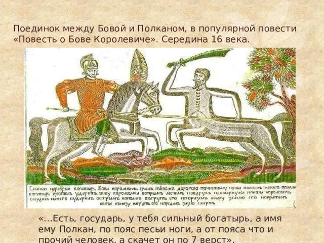Поединок между Бовой и Полканом, в популярной повести «Повесть о Бове Королевиче». Середина 16 века. «…Есть, государь, у тебя сильный богатырь, а имя ему Полкан, по пояс песьи ноги, а от пояса что и прочий человек, а скачет он по 7 верст».