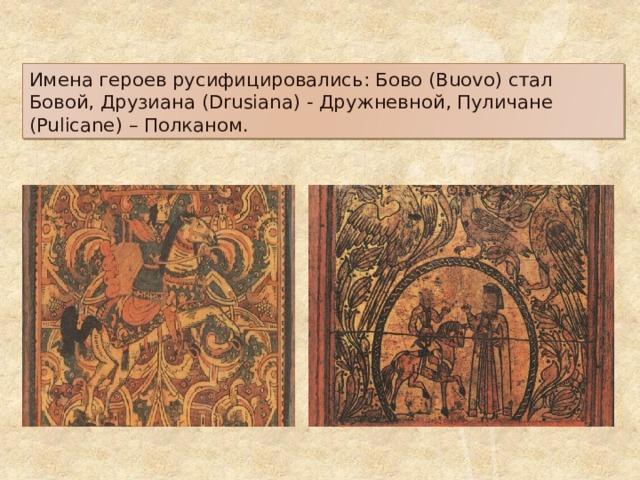 Имена героев русифицировались: Бово (Buovo) стал Бовой, Друзиана (Drusiana) - Дружневной, Пуличане (Pulicane) – Полканом.