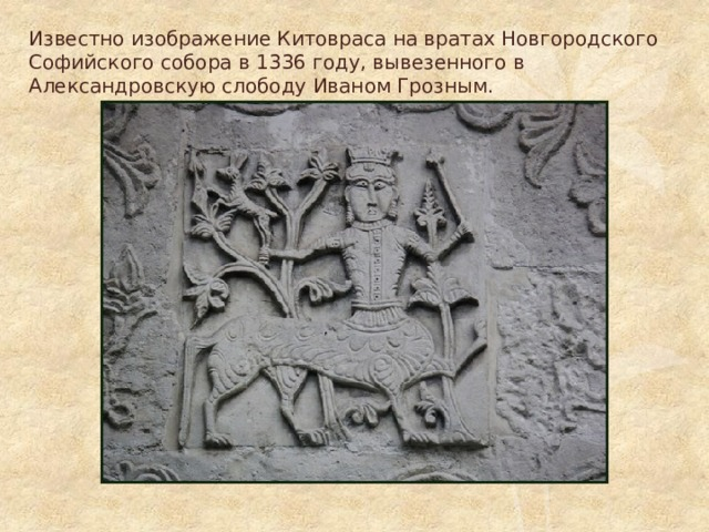 Известно изображение Китовраса на вратах Новгородского Софийского собора в 1336 году, вывезенного в Александровскую слободу Иваном Грозным.