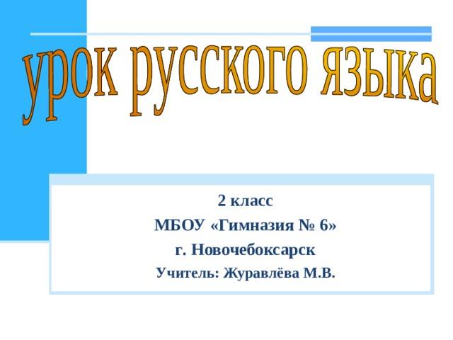 2 класс МБОУ «Гимназия № 6» г . Новочебоксарск Учитель: Журавлёва М . В .