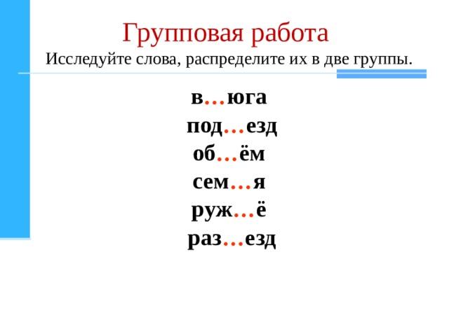 Групповая работа  Исследуйте слова , распределите их в две группы . в … юга под … езд об … ём сем … я руж … ё раз … езд