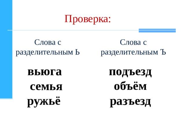 Проверка: Слова с разделительным Ь Слова с разделительным Ъ вьюга семья ружьё  подъезд объём разъезд