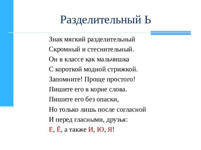Разделительный Ь Знак мягкий разделительный Скромный и стеснительный. Он в классе как мальчишка С короткой модной стрижкой. Запомните! Проще простого! Пишите его в корне слова. Пишите его без опаски, Но только лишь после согласной И перед гласными, друзья: Е , Ё , а также И , Ю , Я !