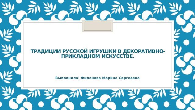 Традиции русской игрушки в декоративно-прикладном искусстве. Выполнила: Филонова Марина Сергеевна