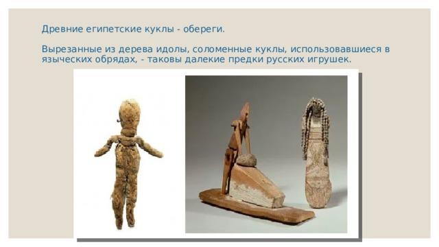 Древние египетские куклы - обереги.   Вырезанные из дерева идолы, соломенные куклы, использовавшиеся в языческих обрядах, - таковы далекие предки русских игрушек.