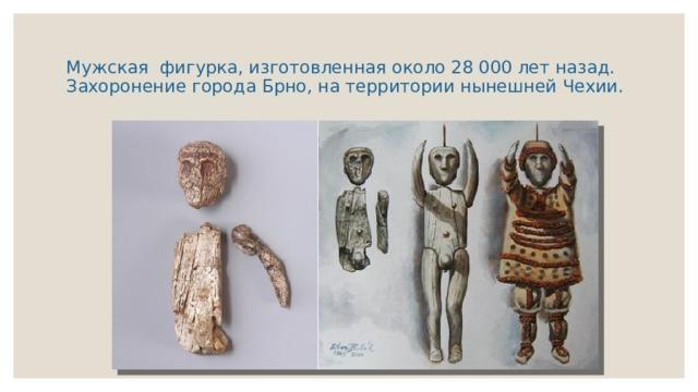 Мужская фигурка, изготовленная около 28 000 лет назад. Захоронение города Брно, на территории нынешней Чехии.
