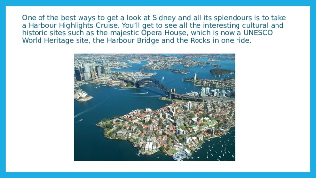 One of the best ways to get a look at Sidney and all its splendours is to take a Harbour Highlights Cruise. You'll get to see all the interesting cultural and historic sites such as the majestic Opera House, which is now a UNESCO World Heritage site, the Harbour Bridge and the Rocks in one ride.