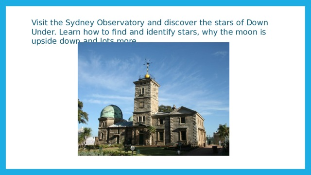 Visit the Sydney Observatory and discover the stars of Down Under. Learn how to find and identify stars, why the moon is upside down and lots more.