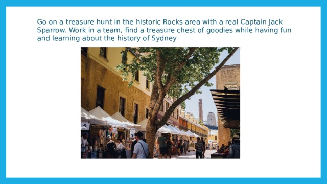 Go on a treasure hunt in the historic Rocks area with a real Captain Jack Sparrow. Work in a team, find a treasure chest of goodies while having fun and learning about the history of Sydney