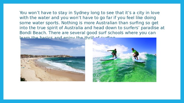 You won't have to stay in Sydney long to see that it's a city in love with the water and you won't have to go far if you feel like doing some water sports. Nothing is more Australian than surfing so get into the true spirit of Australia and head down to surfers' paradise at Bondi Beach. There are several good surf schools where you can learn the basics and enjoy the thrill of surfing.