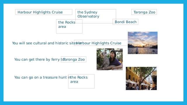 Harbour Highlights Cruise the Sydney Observatory Taronga Zoo Bondi Beach the Rocks area Harbour Highlights Cruise You will see cultural and historic sites in Taronga Zoo You can get there by ferry to You can go on a treasure hunt in the Rocks area