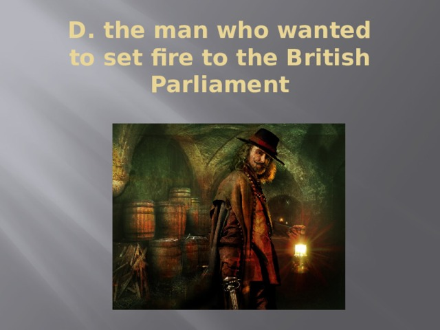 D. the man who wanted  to set fire to the British  Parliament