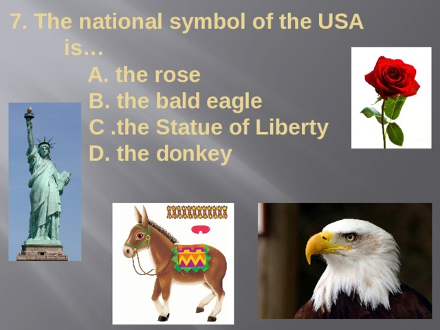 7. The national symbol of the USA is…  A. the rose  B. the bald eagle  C .the Statue of Liberty  D. the donkey