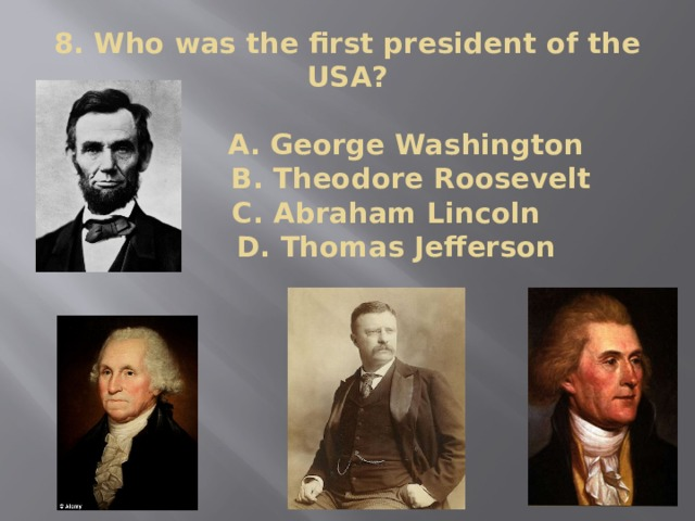 8. Who was the first president of the USA?   A. George Washington  B. Theodore Roosevelt  C. Abraham Lincoln  D. Thomas Jefferson