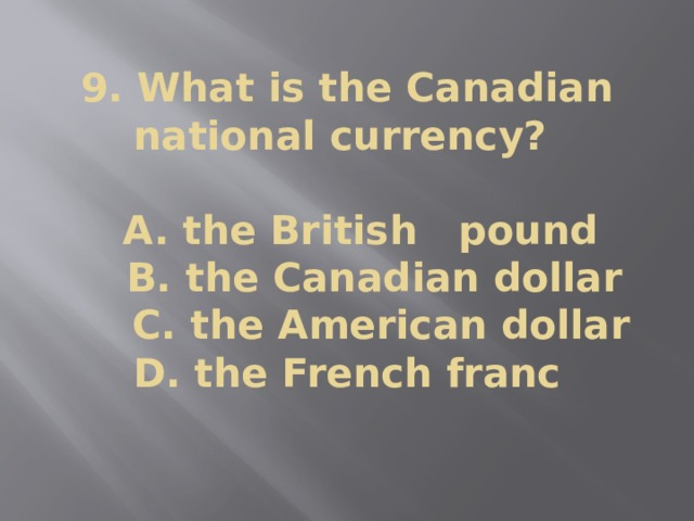 9. What is the Canadian national currency?   A. the British pound  B. the Canadian dollar  C. the American dollar  D. the French franc