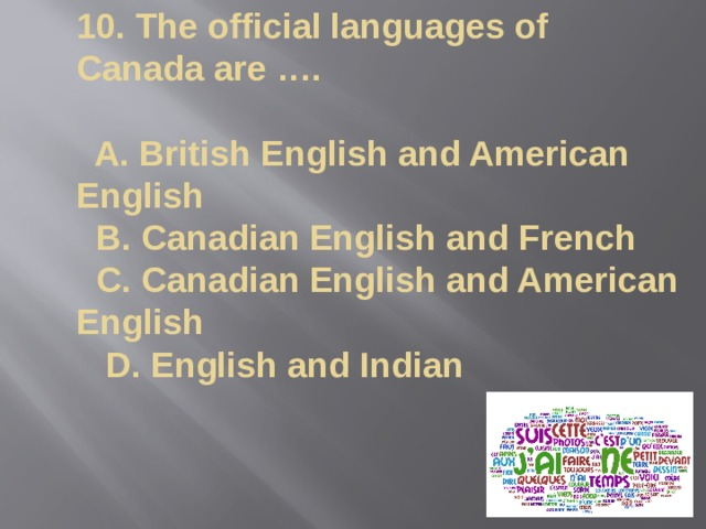 10. The official languages of Canada are ….   A. British English and American English  B. Canadian English and French  C. Canadian English and American English  D. English and Indian