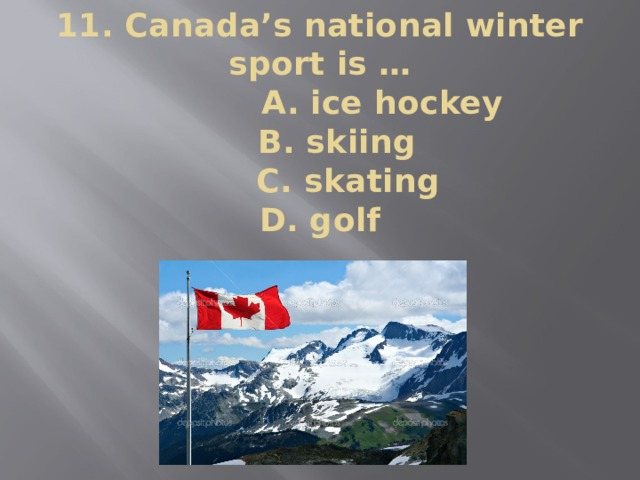 11. Canada's national winter sport is …  A. ice hockey  B. skiing  C. skating  D. golf