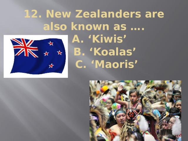 12. New Zealanders are also known as ….  A. 'Kiwis'  B. 'Koalas'  C. 'Maoris'