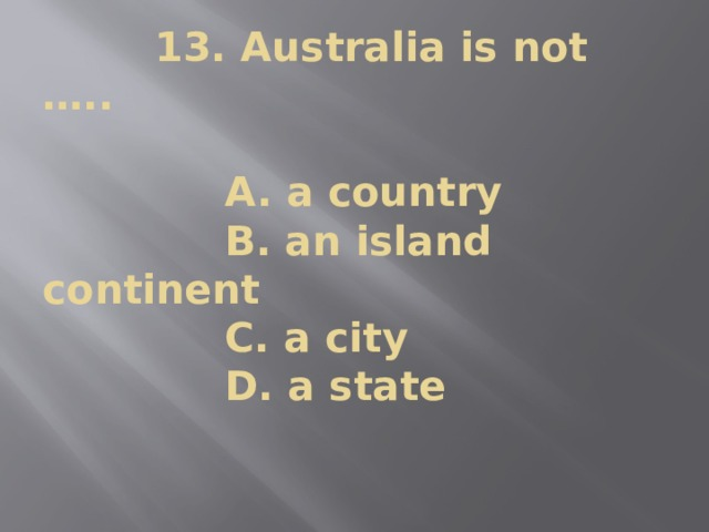 13. Australia is not …..   A. a country  B. an island continent  C. a city  D. a state