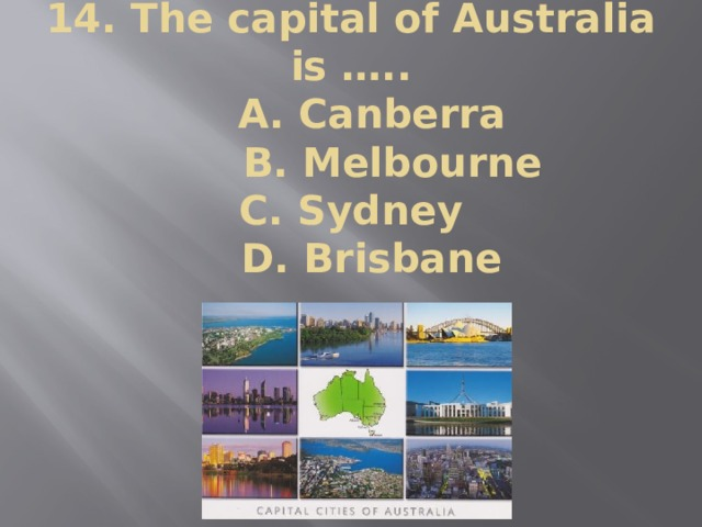 14. The capital of Australia is …..  A. Canberra  B. Melbourne  C. Sydney  D. Brisbane