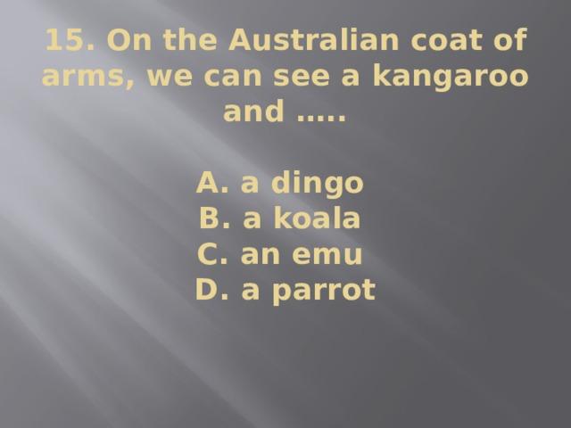 15. On the Australian coat of arms, we can see a kangaroo and …..    A. a dingo  B. a koala  C. an emu  D. a parrot