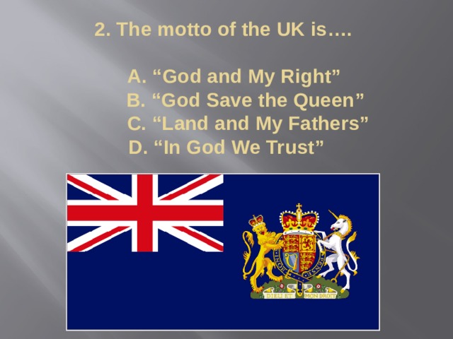 """2. The motto of the UK is….   A. """"God and My Right""""  B. """"God Save the Queen""""  C. """"Land and My Fathers""""  D. """"In God We Trust"""""""
